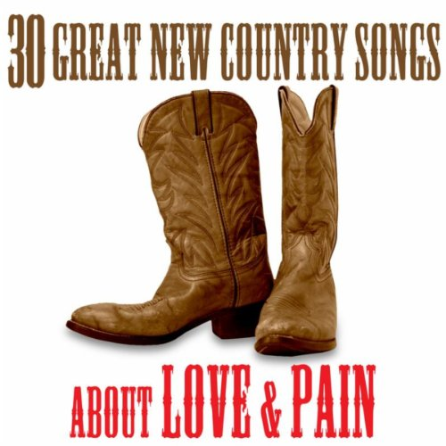 The Best of New Country: 30 Great Songs About Love & Pain (Best Modern Country Artists)
