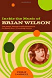 Inside the Music of Brian Wilson : The Songs, Sounds, and Influences of the Beach Boys' Founding Genius, Lambert, Philip, 0826418775