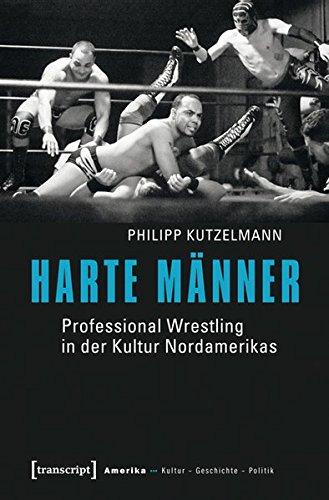 Harte Männer: Professional Wrestling in der Kultur Nordamerikas (Amerika: Kultur - Geschichte - Politik)