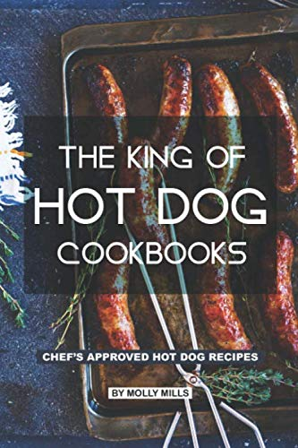 The King of Hot Dog Cookbooks: Chef's Approved Hot Dog Recipes by Molly Mills