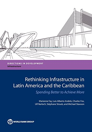 Rethinking Infrastructure in Latin America and the Caribbean: Spending Better to Achieve More (Directions in Development)