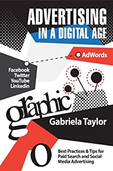 Advertising in a Digital Age: Best Practices for AdWords and Social Media Advertising (Give Your Marketing a Digital Edge Series) by [Taylor, Gabriela]