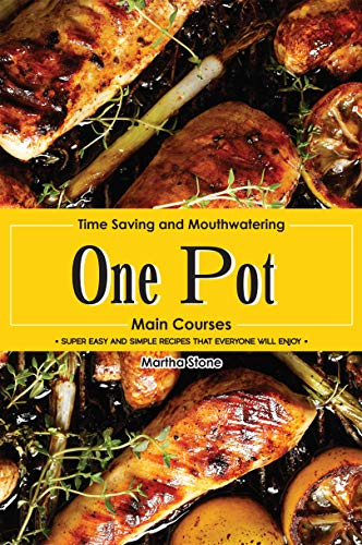 Time Saving and Mouthwatering One-Pot Main Courses: Super Easy and Simple Recipes that Everyone Will Enjoy by [Stone, Martha]