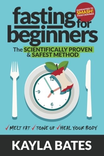 Fasting for Beginners: The Scientifically Proven & Safest Method to Melt Fat, Tone Up & Heal Your Body (Guaranteed to SMASH Food Cravings)