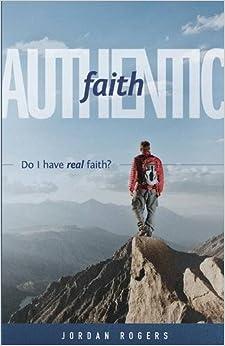 Authentic Faith: Do I have real faith? by Jordan Rogers (2015-05-01)