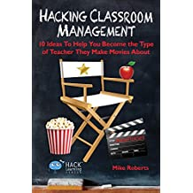 Hacking Classroom Management: 10 Ideas To Help You Become the Type of Teacher They Make Movies About (Hack Learning Series Book 15)