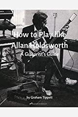 How to Play Like Allan Holdsworth: A Guitarist's Guide Paperback