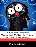 A General Quantum Mechanical Method to Predict Positron Spectroscopy, Paul E. Adamson, 1249590957