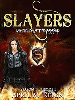 The Slayers (A Vampire Biker Novel Series) Season 1 Episode 3 (Disciples of the Damned) by [Reign, April M.]