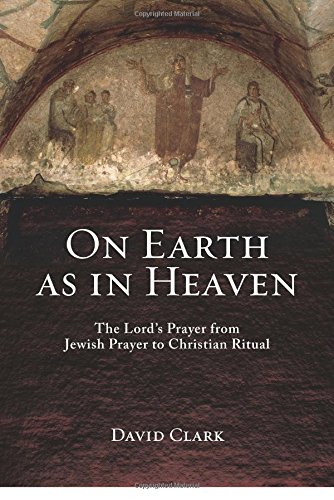 On Earth as in Heaven: The Lord's Prayer from Jewish Prayer to Christian Ritual
