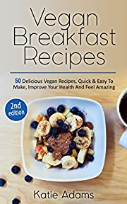 Vegan: Vegan Breakfast Recipes - 50 Delicious Vegan Recipes, Quick & Easy To Make, Improve Your Health And Feel Amazing (Mastering The Kitchen Book 1)