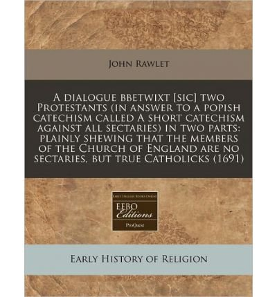 Read Online A Dialogue Bbetwixt [Sic] Two Protestants (in Answer to a Popish Catechism Called a Short Catechism Against All Sectaries) in Two Parts: Plainly Shewing That the Members of the Church of England Are No Sectaries, But True Catholicks (1691) (Paperback) - Common ebook