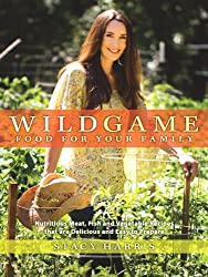 Wild Game Food for Your Family: Nutritious Meat, Fish, and Vegetable Recipes that are Delicious and Easy to Prepare (Sustainable Living)