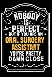 img - for Nobody Is Perfect But If You Are An Oral Surgery Assistant You're Pretty Damn Close: Notebook / Journal / Diary, Notebook Writing Journal ,6x9 dimension|120pages, book / textbook / text book