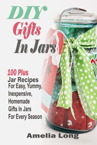 DIY Gifts In Jars: 100 Plus Jar Recipes For Easy Yummy Inexpensive Homemade Gifts In Jars For Every Season