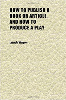 How to Publish a Book or Article, and How to Produce a Play: Advice to Young Authors