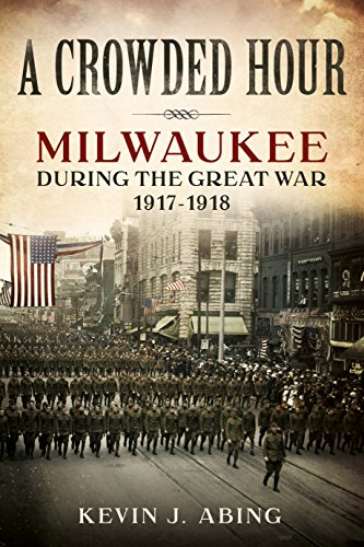 A Crowded Hour: Milwaukee during the Great War, 1917-1918 -