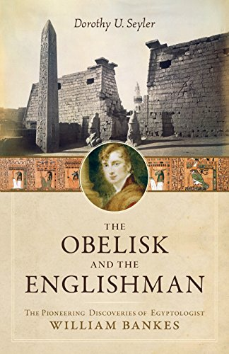 The Obelisk and the Englishman: The Pioneering Discoveries of Egyptologist William Bankes