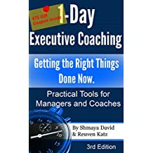 1-Day Executive Coaching: Getting the Right Things Done! Now. Practical Tools for Managers and Coaches