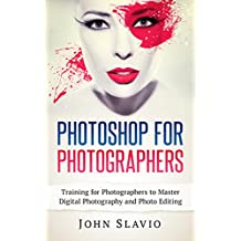 Photoshop for Photographers: Training for Beginner Photographers to Master Digital Photography and Photo Editing and Make Professional Looking Photos in ... Photoshop Lightroom and Graphic Design)