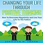 Changing Your Life Through Positive Thinking: How to Overcome Negativity and Live Your Life to the Fullest: Self Improvement, Book 4 | Jennifer N. Smith