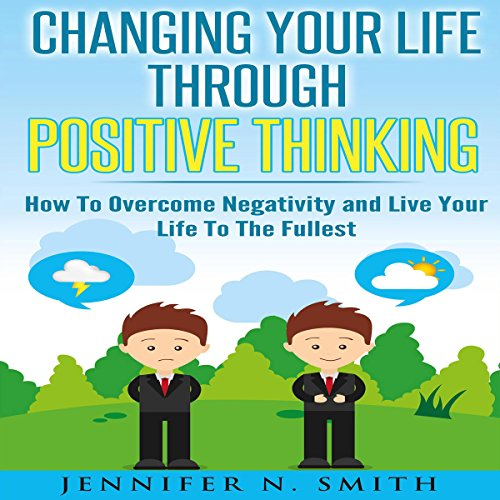 Changing Your Life Through Positive Thinking: How to Overcome Negativity and Live Your Life to the Fullest: Self Improvement, Book 4 by Jennifer N. Smith