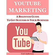 YOUTUBE MARKETING: A BEGINNER GUIDE TO GET SUCCESS IN YOUR BUSINESS (SOCIAL MEDIA MARKETING Book 5)