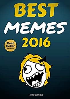 Memes : Best Memes 2016 (FREE BONUS) (memes For Kids, Memes Free, Memes Boy, Memes And Jokes) Jeff Harris