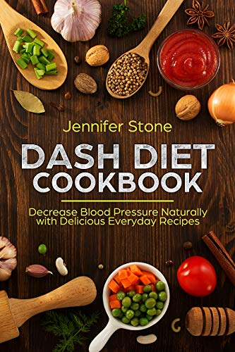 DASH Diet Cookbook: Decrease Blood Pressure Naturally with Delicious Everyday Recipes (Best Cleanse Diet 2019)