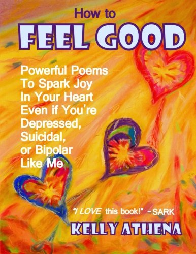 How to Feel Good: Powerful Poems to Spark Joy in Your Heart Even if You're Depressed, Suicidal, or Bipolar Like Me