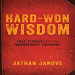 Hard-Won Wisdom: True Stories from the Management Trenches | Jathan Janove