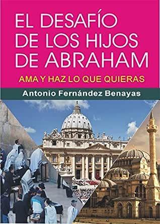 EL DESAFÍO DE LOS HIJOS DE ABRAHAM: Ama y haz lo que quieras eBook: FERNÁNDEZ BENAYAS, Antonio: Amazon.es: Tienda Kindle