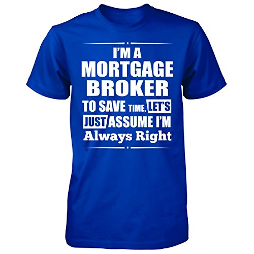 I'm A Mortgage Broker To Save Time I'm Always Right - Unisex Tshirt