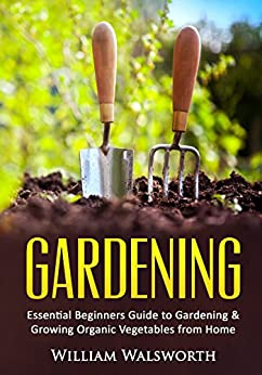 Gardening: Essential Beginners Guide to Gardening & Growing Organic Vegetables from Home -- How to Grow a Natural Organic Vegetable Home Garden for Beginners ... Vertical Gardening, Organic Gardening) by [Walsworth, William]
