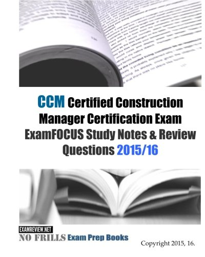 CCM Certified Construction Manager Certification Exam ExamFOCUS Study Notes & Review Questions 2015/16