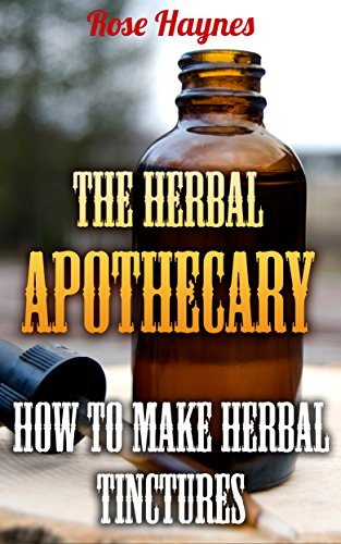 The Herbal Apothecary: How To Make Herbal Tinctures by [Haynes,  Rose]