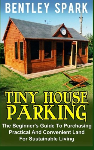 Tiny House Parking: The Beginner's Guide to Purchasing Practical and Convenient Land for Sustainable Living