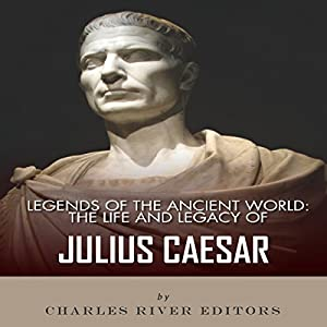 Legends of the Ancient World: The Life and Legacy of Julius Caesar Audiobook