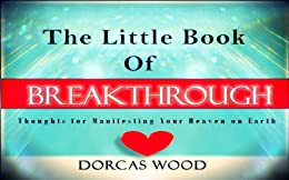 The Little Book of Breakthrough: Breakthrough Thoughts for Manifesting Your Heaven on Earth by [Wood, Dorcas]