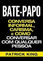 BATE-PAPO: Conversa Informal, Carisma e Como Conversar Com Qualquer Pessoa (As Habilidades de Comunicação &