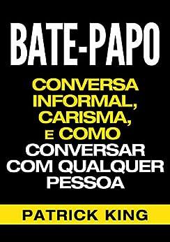 BATE-PAPO: Conversa Informal, Carisma e Como Conversar Com Qualquer Pessoa (As Habilidades de Comunicação & Habilidades Interpessoais para o Sucesso) por [King, Patrick]