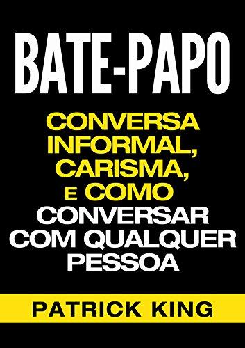 BATE-PAPO: Conversa Informal, Carisma e Como Conversar Com Qualquer Pessoa (As Habilidades de Comunicação & Habilidades Interpessoais para o Sucesso)