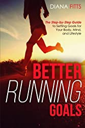Better Running Goals: The Step-by-Step Guide to Setting Goals for Your Body, Mind, and Lifestyle