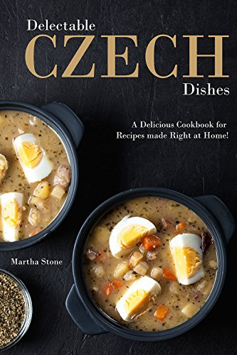 Delectable Czech Dishes: A Delicious Cookbook for Recipes made Right at Home! by Martha Stone
