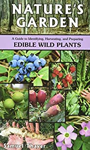 Nature's Garden: A Guide to Identifying, Harvesting, and Preparing Edible Wild Pl