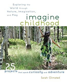 Book Cover: Imagine Childhood: Exploring the World through Nature, Imagination, and Play - 25 Projects that spark curiosity and adventure
