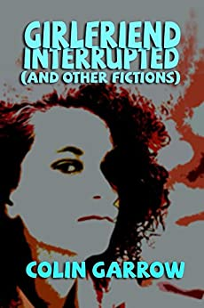 Girlfriend Interrupted (and Other Fictions) by [Garrow, Colin]