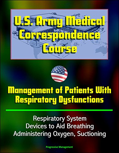 U.S. Army Medical Correspondence Course: Management of Patients With Respiratory Dysfunctions - Respiratory System, Devices to Aid Breathing, Administering Oxygen, Suctioning