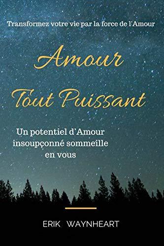 Amour Tout Puissant: Transformez votre vie par la force de l'Amour (French Edition)