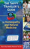 The Savvy Traveler's Guide to Homeopathy and Natural Medicine: Tips to Stay Healthy Wherever You Go